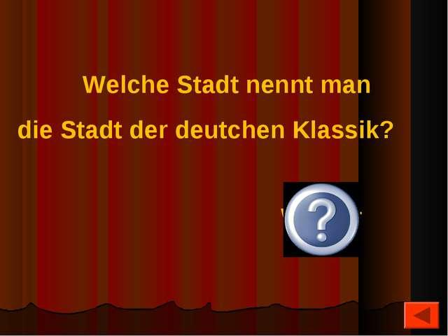 Welche Stadt nennt man die Stadt der deutchen Klassik? Weimar