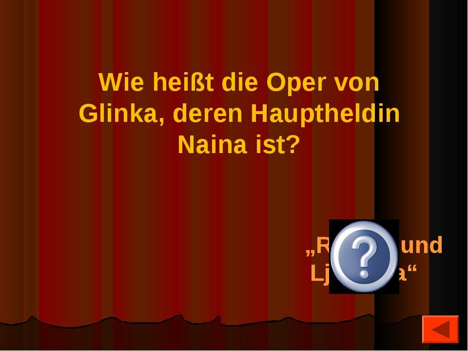 """""""Ruslan und Ljudmila"""" Wie heißt die Oper von Glinka, deren Hauptheldin Naina..."""