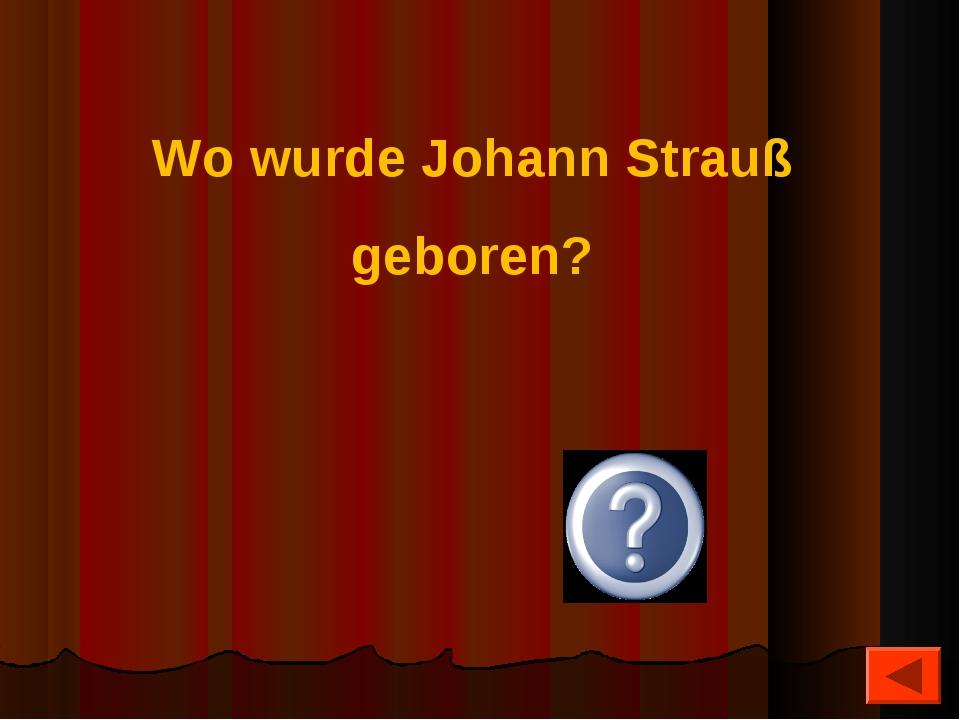 Wo wurde Johann Strauß geboren? Wien