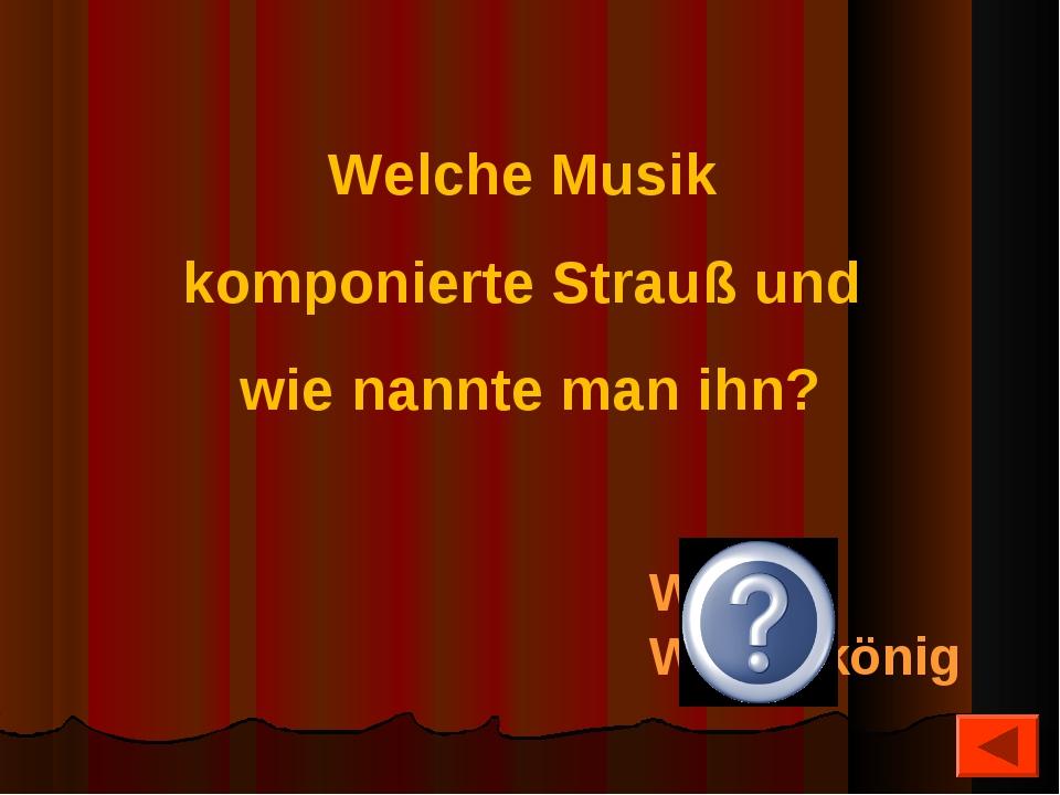 Welche Musik komponierte Strauß und wie nannte man ihn? Walzer, Walzerkönig