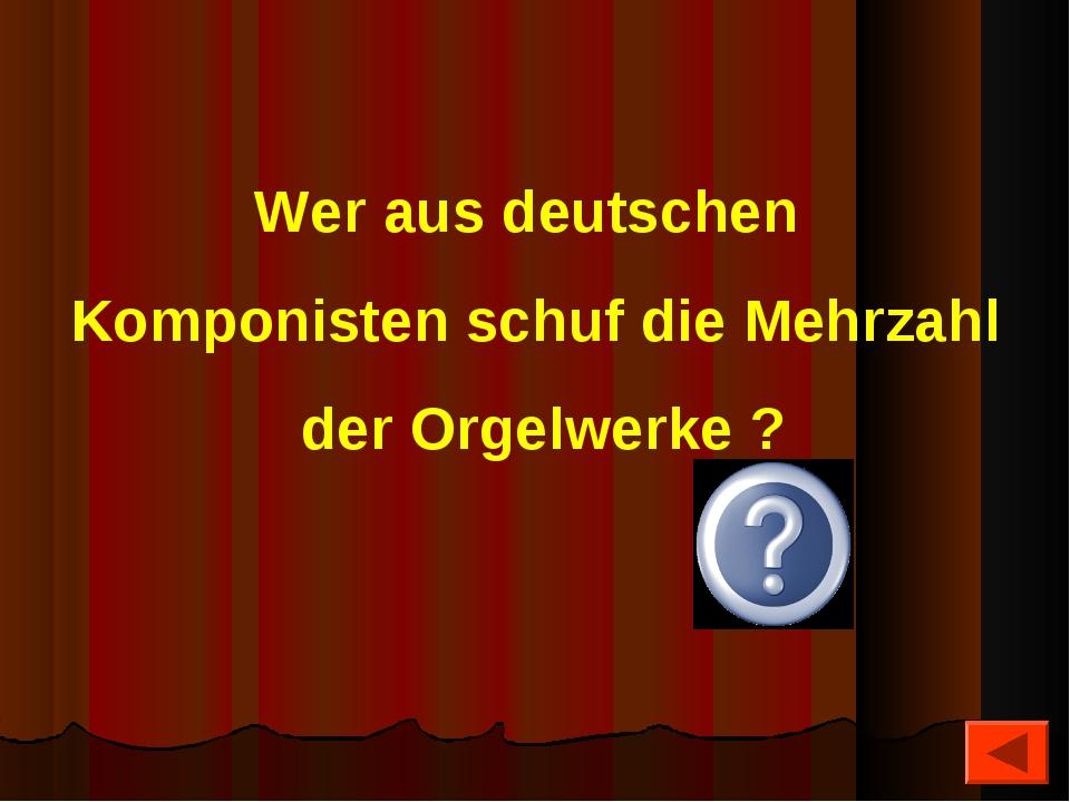 Wer aus deutschen Komponisten schuf die Mehrzahl der Orgelwerke ? Bach