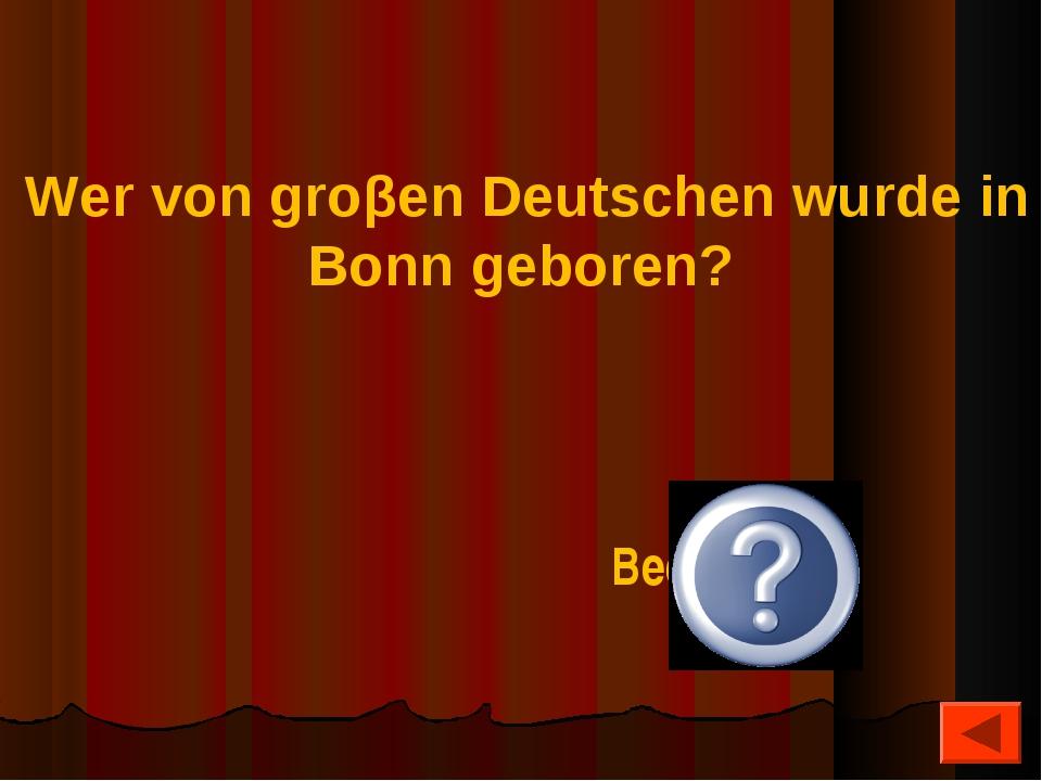 Wer von groβen Deutschen wurde in Bonn geboren? Beethoven
