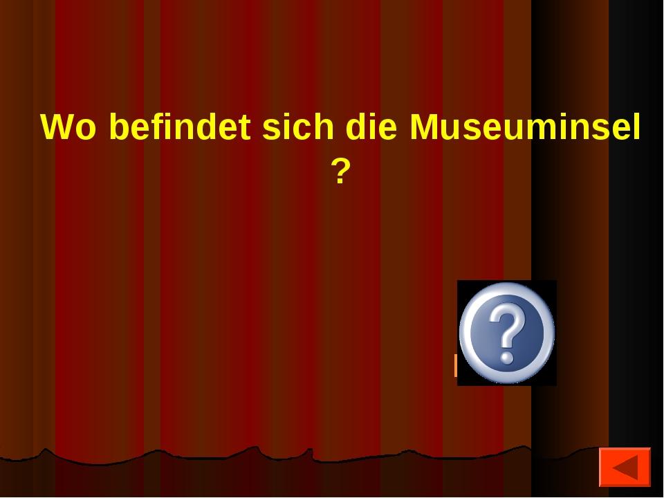 Wo befindet sich die Museuminsel ? Berlin