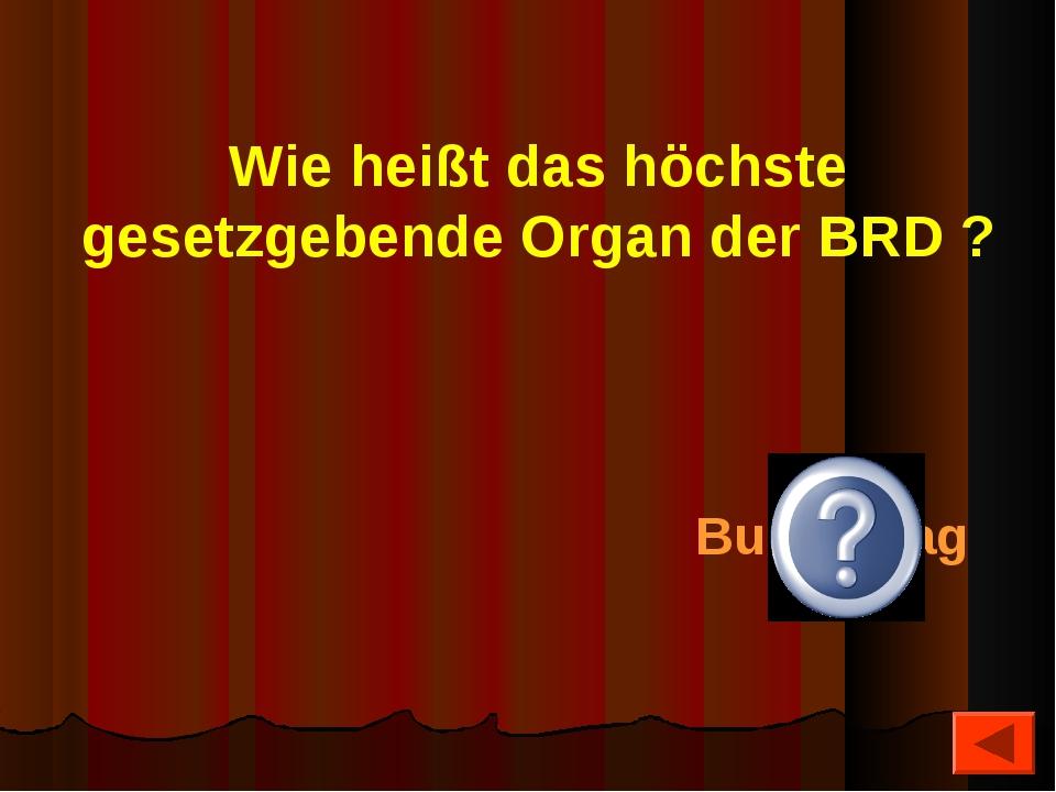 Wie heißt das höchste gesetzgebende Organ der BRD ? Bundestag
