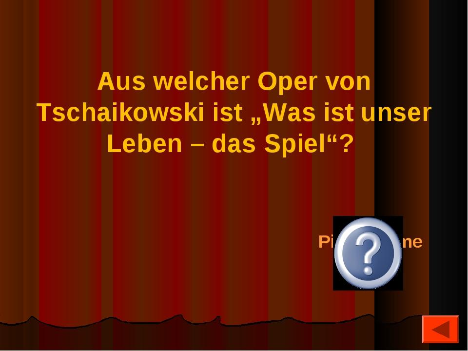 """Aus welcher Oper von Tschaikowski ist """"Was ist unser Leben – das Spiel""""? Piqu..."""