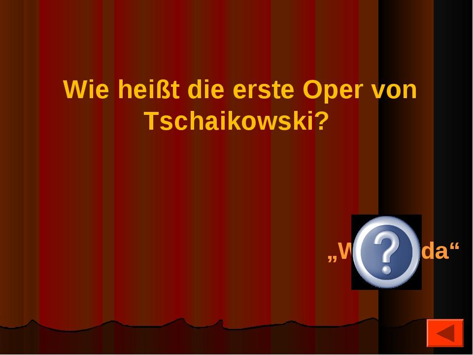 """Wie heißt die erste Oper von Tschaikowski? """"Woewoda"""""""