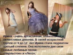 Ирина - очень артистичная, обаятельная и талантливая девочка. В своей возраст