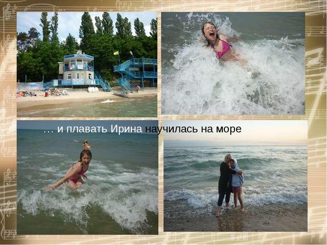 … и плавать Ирина научилась на море