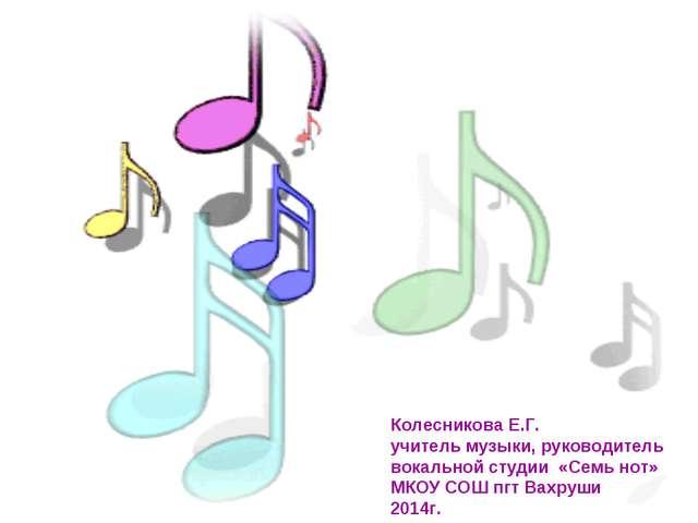 Колесникова Е.Г. учитель музыки, руководитель вокальной студии «Семь нот» МКО...