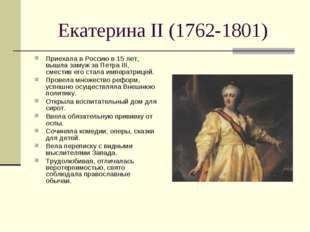 Екатерина II (1762-1801) Приехала в Россию в 15 лет, вышла замуж за Петра III