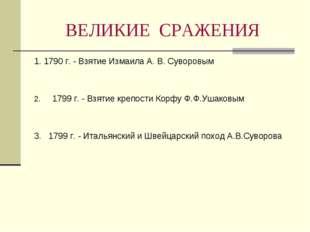 ВЕЛИКИЕ СРАЖЕНИЯ 1. 1790 г. - Взятие Измаила А. В. Суворовым 1799 г. - Взятие