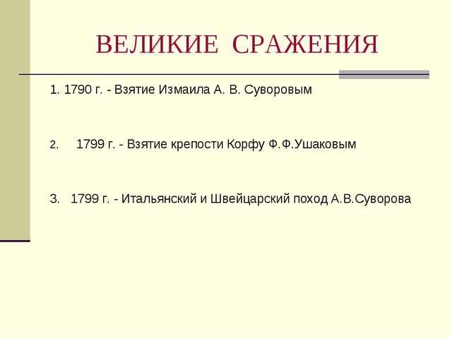 ВЕЛИКИЕ СРАЖЕНИЯ 1. 1790 г. - Взятие Измаила А. В. Суворовым 1799 г. - Взятие...
