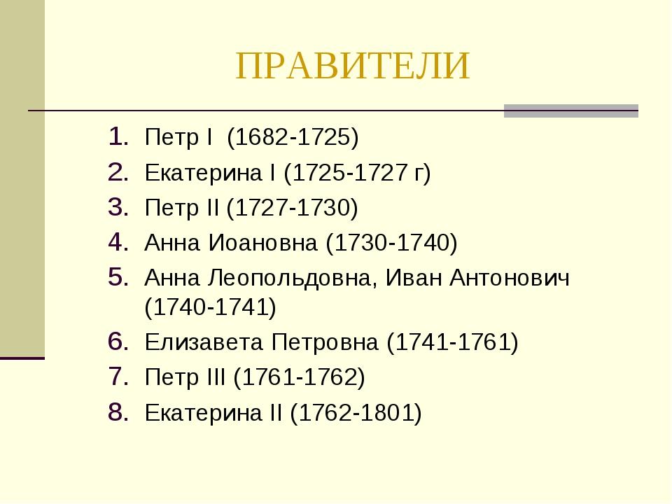 ПРАВИТЕЛИ Петр I (1682-1725) Екатерина I (1725-1727 г) Петр II (1727-1730) Ан...