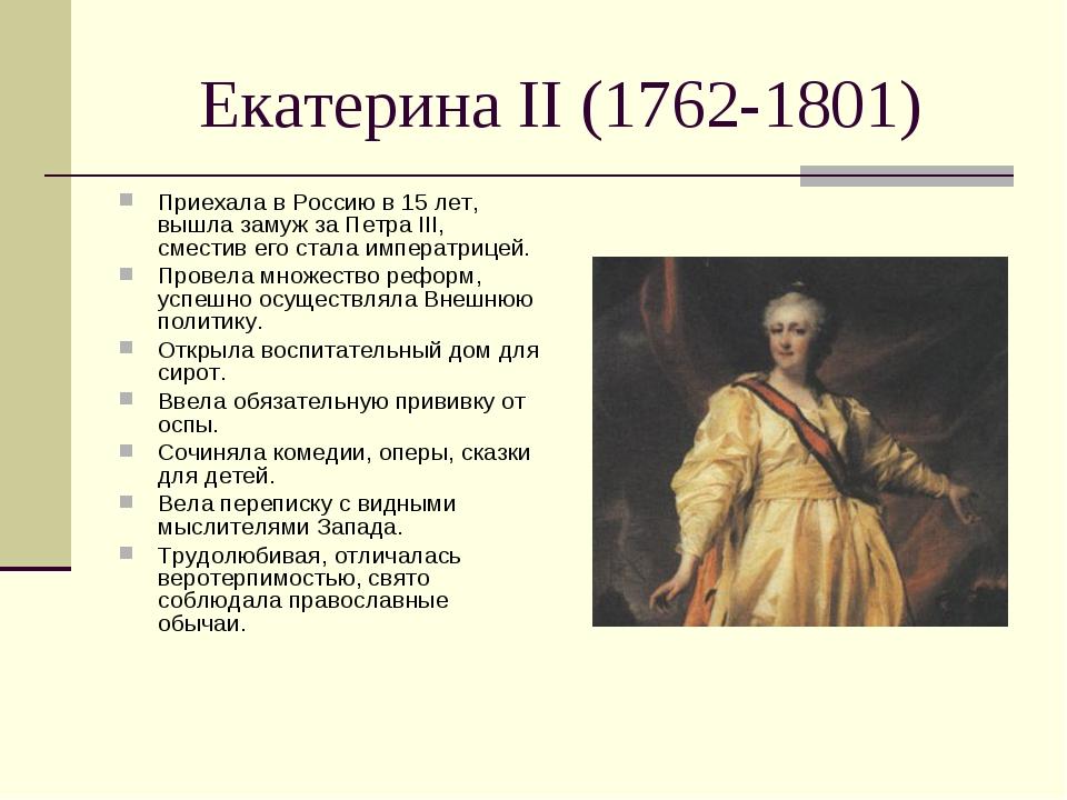Екатерина II (1762-1801) Приехала в Россию в 15 лет, вышла замуж за Петра III...