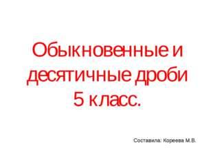 Обыкновенные и десятичные дроби 5 класс. Составила: Кореева М.В.