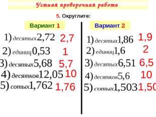 Устная проверочная работа 5. Округлите: Вариант 1 Вариант 2 1,76 1 5,7 10 1,9