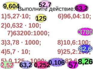 Выполните действие: 5,27·10; 6)96,04:10; 2)0,632 · 100; 7)63200:1000; 3)3,78