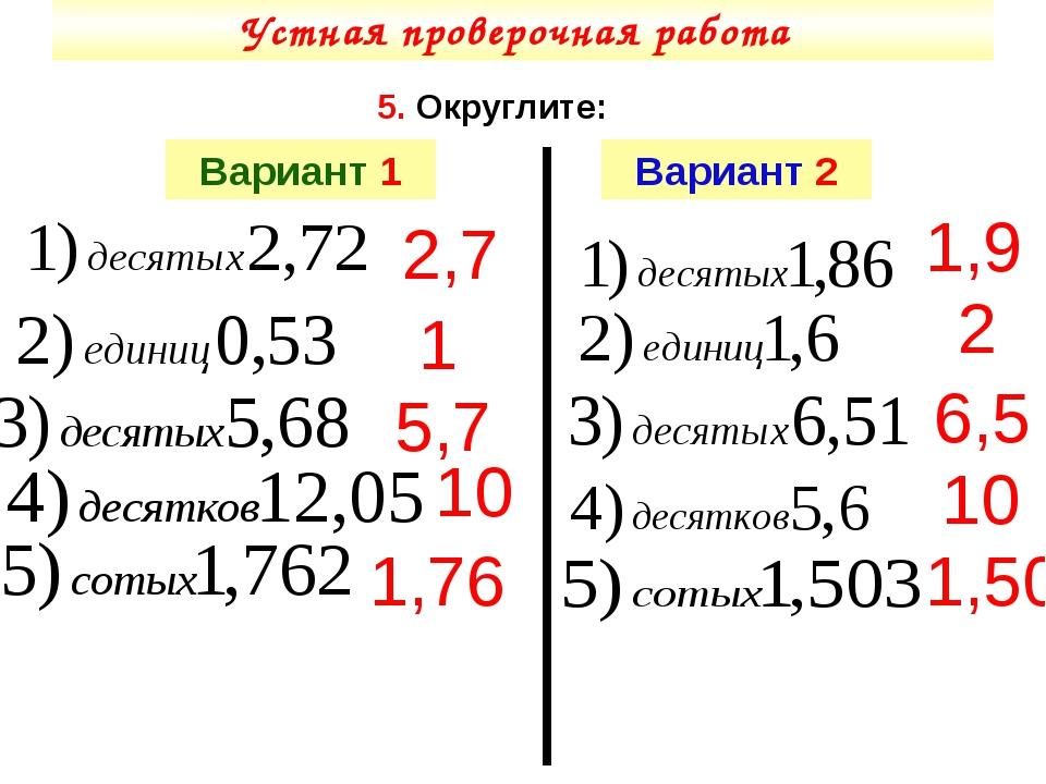 Устная проверочная работа 5. Округлите: Вариант 1 Вариант 2 1,76 1 5,7 10 1,9...
