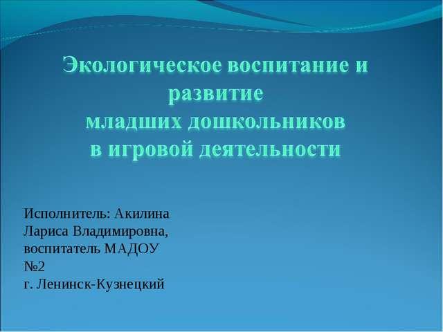 Исполнитель: Акилина Лариса Владимировна, воспитатель МАДОУ №2 г. Ленинск-Куз...