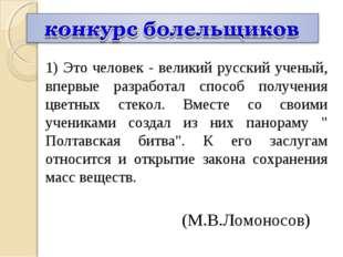 1) Это человек - великий русский ученый, впервые разработал способ получения