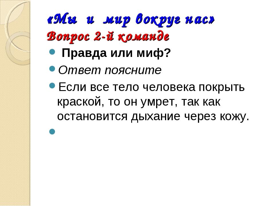 «Мы и мир вокруг нас» Вопрос 2-й команде Правда или миф? Ответ поясните Если...