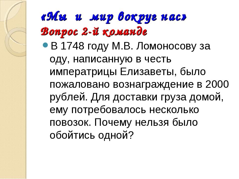 «Мы и мир вокруг нас» Вопрос 2-й команде В 1748 году М.В. Ломоносову за оду,...