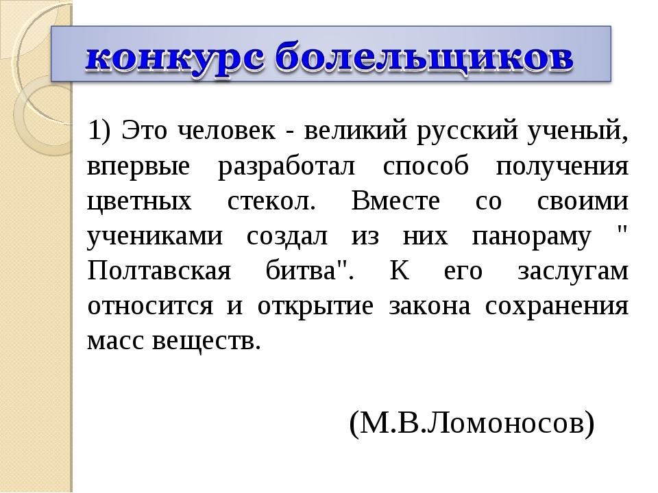 1) Это человек - великий русский ученый, впервые разработал способ получения...