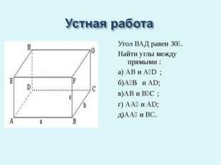 Угол ВАД равен 30⁰. Найти углы между прямыми : а) АВ и А₁D₁; б)А₁B₁ и АD; в)А