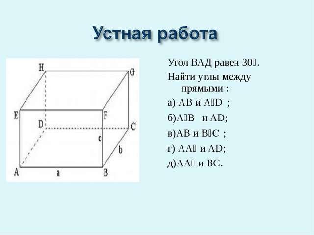 Угол ВАД равен 30⁰. Найти углы между прямыми : а) АВ и А₁D₁; б)А₁B₁ и АD; в)А...