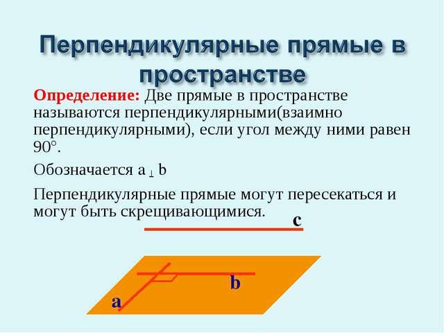 Определение: Две прямые в пространстве называются перпендикулярными(взаимно п...