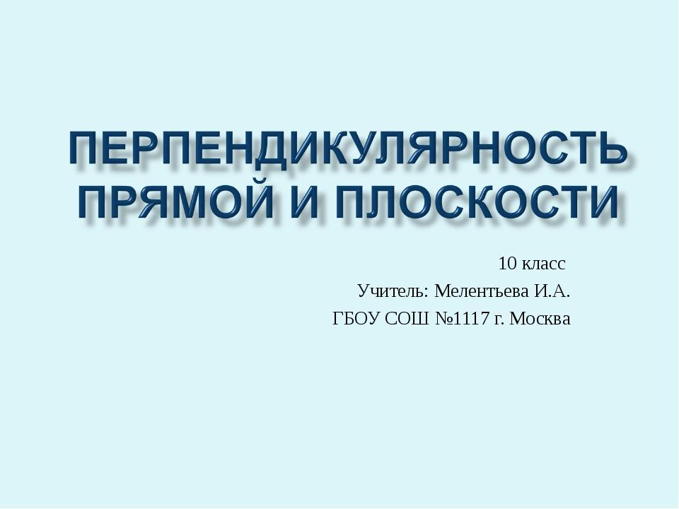 10 класс Учитель: Мелентьева И.А. ГБОУ СОШ №1117 г. Москва