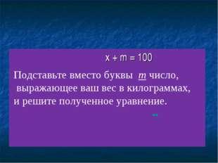 x + m = 100 Подставьте вместо буквы m число, выражающее ваш вес в килограммах