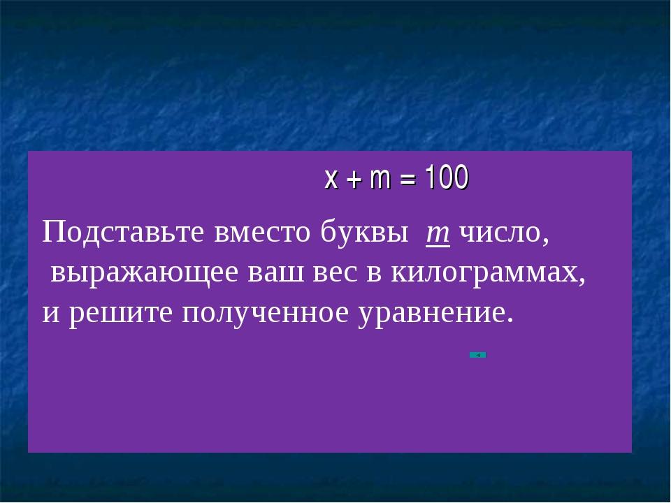 x + m = 100 Подставьте вместо буквы m число, выражающее ваш вес в килограммах...