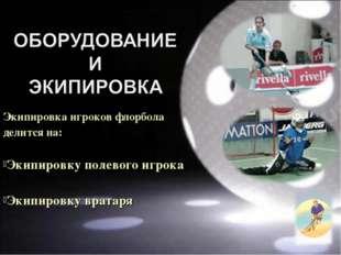 Экипировка игроков флорбола делится на: Экипировку полевого игрока Экипировку