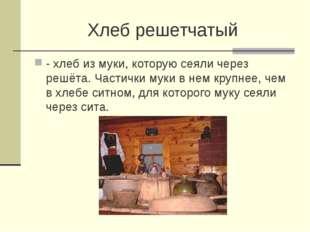Хлеб решетчатый - хлеб из муки, которую сеяли через решёта. Частички муки в н