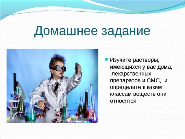 Домашнее задание Изучите растворы, имеющихся у вас дома, лекарственных препа...