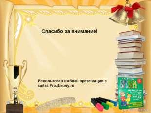 Спасибо за внимание! Использован шаблон презентации с сайта Pro.Школу.ru