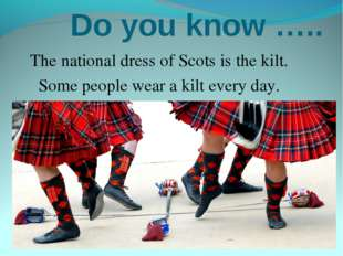 Do you know ….. The national dress of Scots is the kilt. Some people wear a