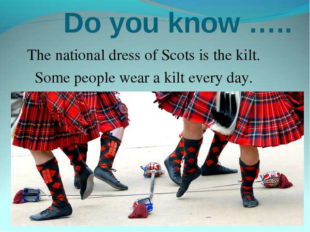 Do you know ….. The national dress of Scots is the kilt. Some people wear a...