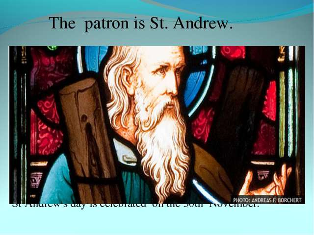 The patron is St. Andrew. St Andrew's day is celebrated on the 30th November.