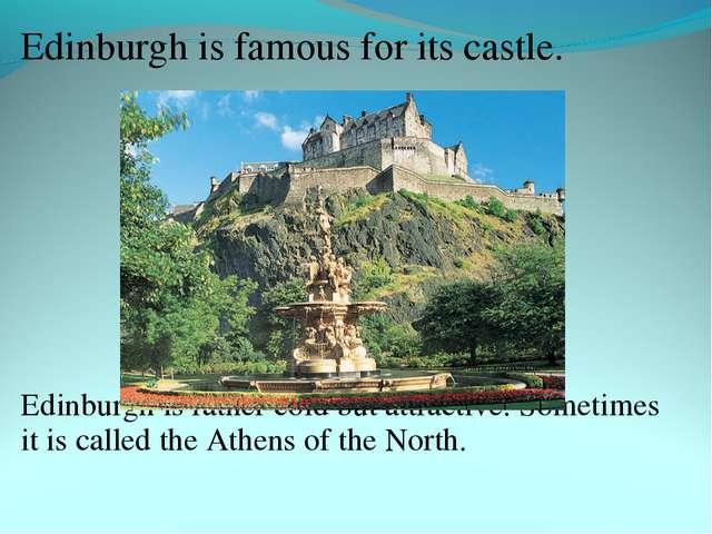 Edinburgh is famous for its castle. Edinburgh is rather cold but attractive....