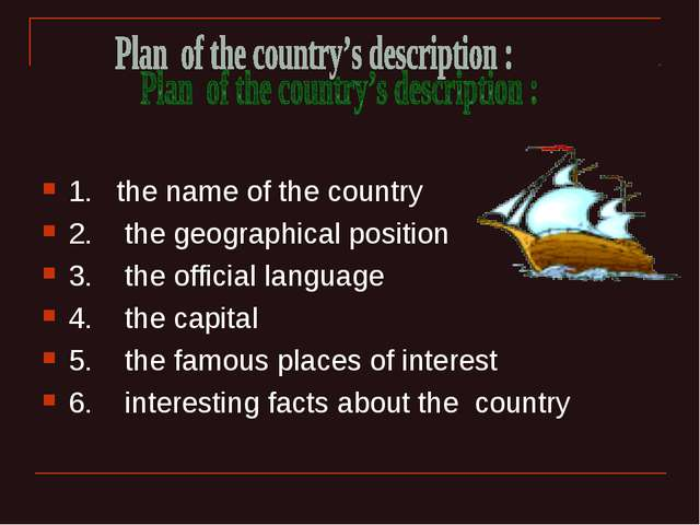 1. the name of the country 2. the geographical position 3. the official langu...