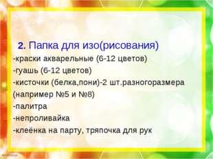 2. Папка для изо(рисования) -краски акварельные (6-12 цветов) -гуашь (6-12 ц