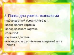 3. Папка для уроков технологии -набор цветной бумаги(А4)-2 шт. -набор белого