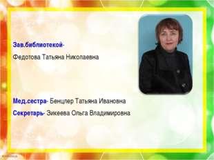 Зав.библиотекой- Федотова Татьяна Николаевна Мед.сестра- Бенцлер Татьяна Иван