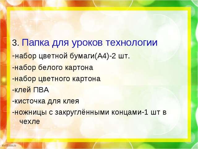 3. Папка для уроков технологии -набор цветной бумаги(А4)-2 шт. -набор белого...