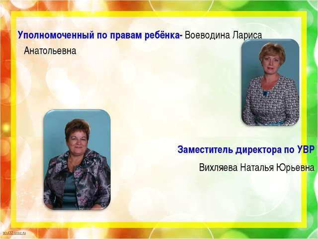 Уполномоченный по правам ребёнка- Воеводина Лариса Анатольевна Заместитель д...