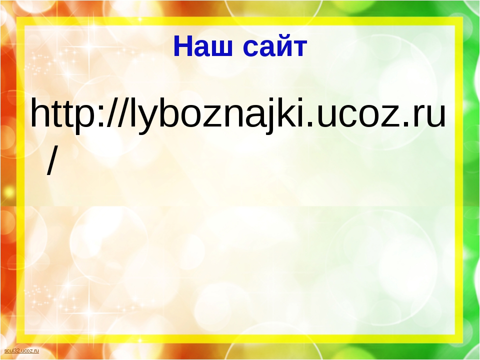 Наш сайт http://lyboznajki.ucoz.ru/ scul32.ucoz.ru