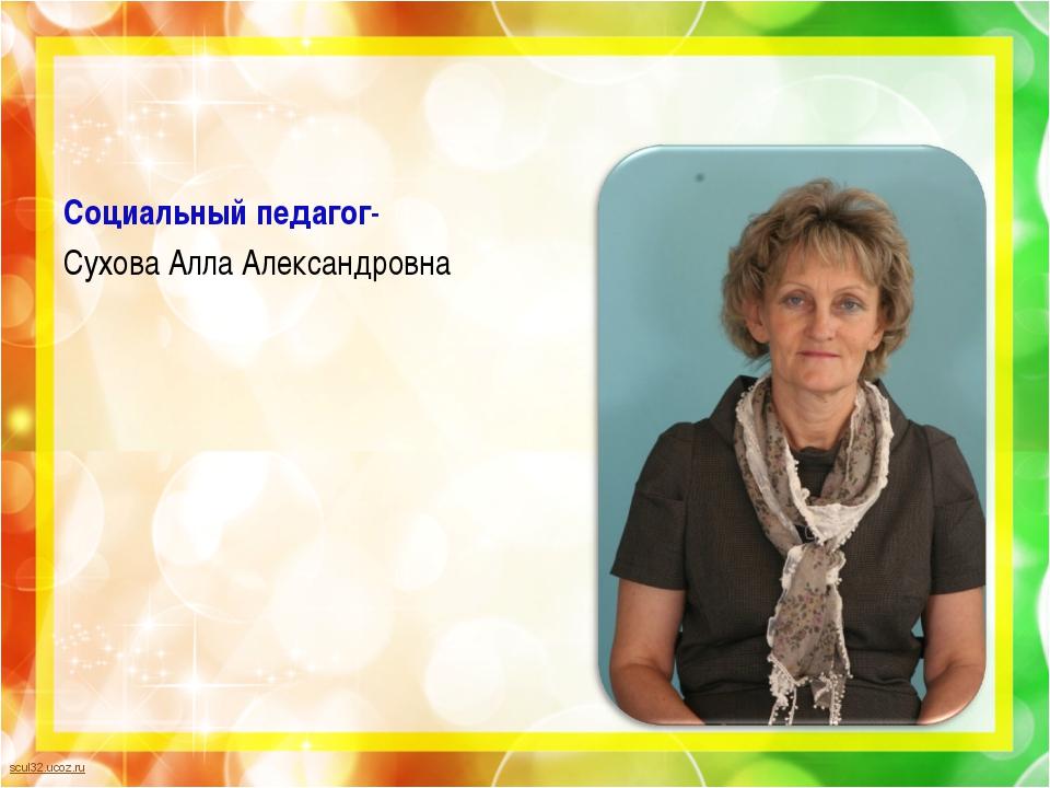Социальный педагог- Сухова Алла Александровна scul32.ucoz.ru