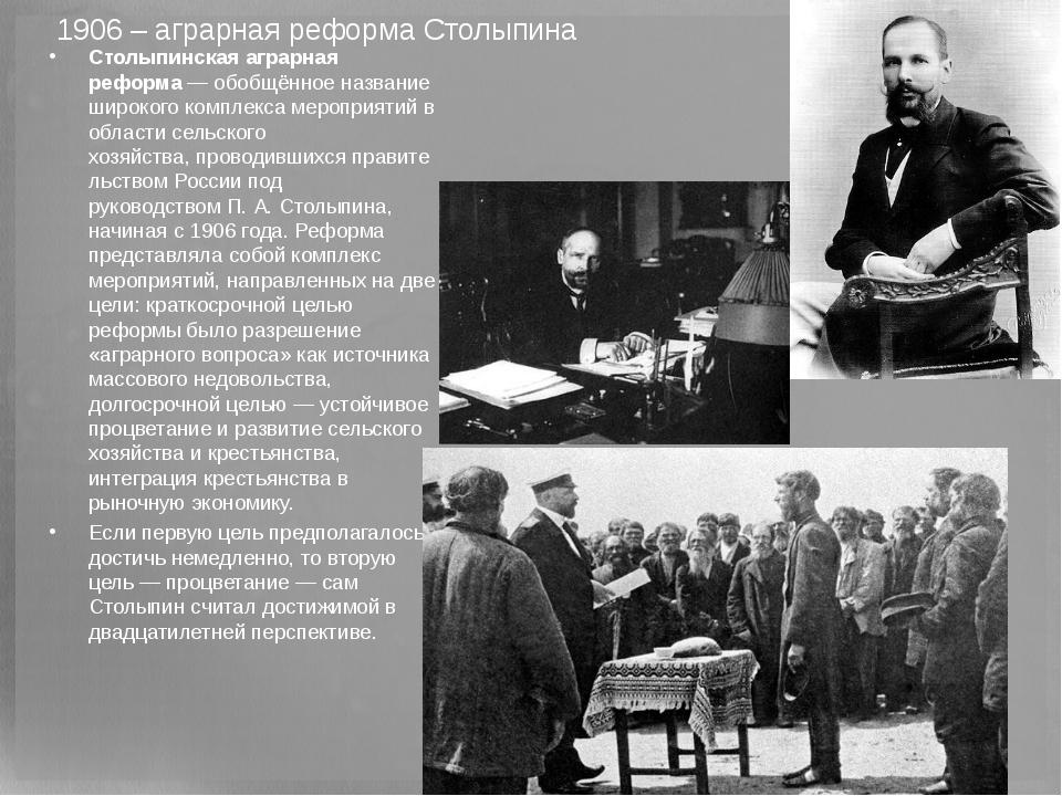 1906 – аграрная реформа Столыпина Столыпинская аграрная реформа— обобщённое...